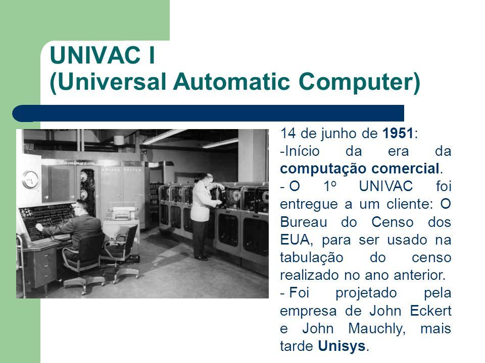 UNIVAC I (Universal Automatic Computer) 14 de junho de 1951: -Início da era da computação comercial. - O 1 o UNIVAC foi entregue a um cliente: O Burea