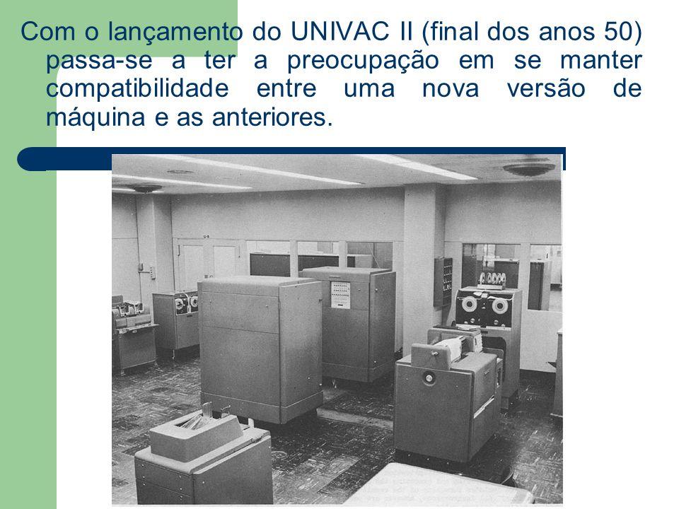 Com o lançamento do UNIVAC II (final dos anos 50) passa-se a ter a preocupação em se manter compatibilidade entre uma nova versão de máquina e as ante