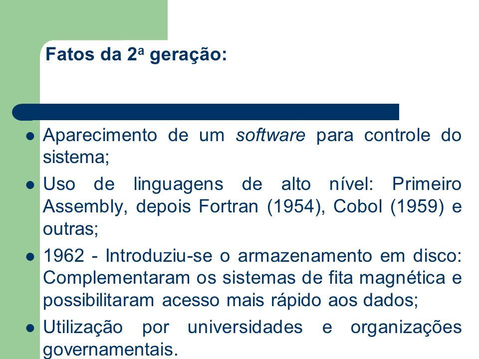 Fatos da 2 a geração: Aparecimento de um software para controle do sistema; Uso de linguagens de alto nível: Primeiro Assembly, depois Fortran (1954),