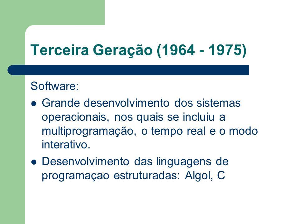 Terceira Geração (1964 - 1975) Software: Grande desenvolvimento dos sistemas operacionais, nos quais se incluiu a multiprogramação, o tempo real e o m
