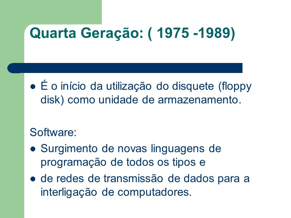 Quarta Geração: ( 1975 -1989) É o início da utilização do disquete (floppy disk) como unidade de armazenamento. Software: Surgimento de novas linguage