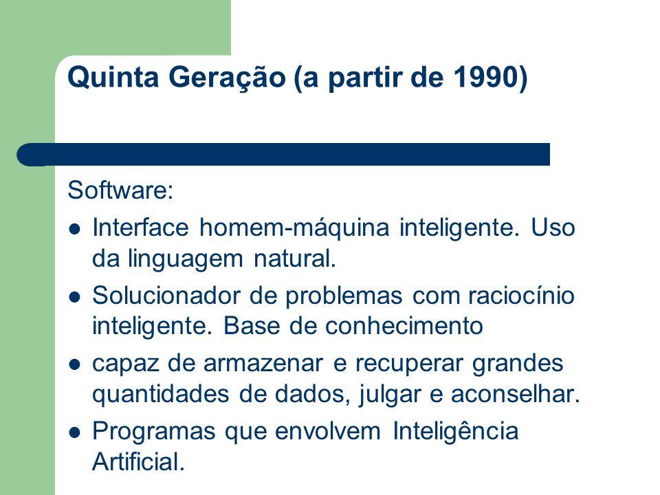 Quinta Geração (a partir de 1990) Software: Interface homem-máquina inteligente. Uso da linguagem natural. Solucionador de problemas com raciocínio in
