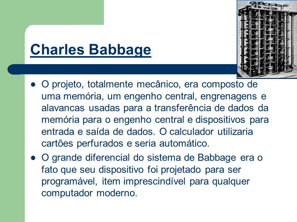 Charles Babbage O projeto, totalmente mecânico, era composto de uma memória, um engenho central, engrenagens e alavancas usadas para a transferência d