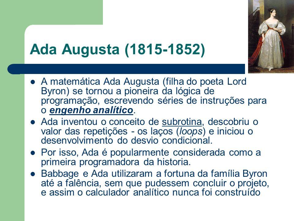 Ada Augusta (1815-1852) A matemática Ada Augusta (filha do poeta Lord Byron) se tornou a pioneira da lógica de programação, escrevendo séries de instr