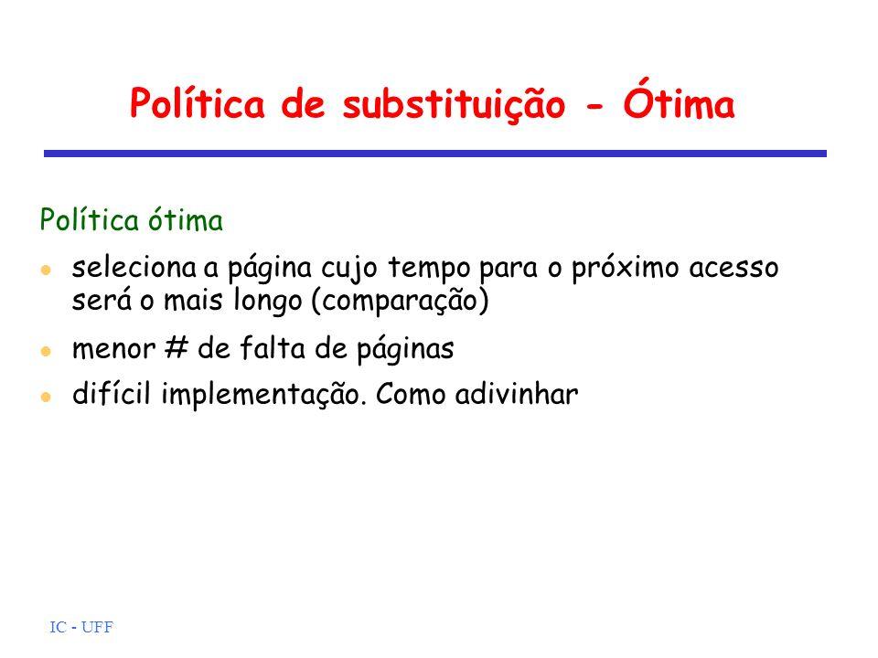 IC - UFF Política de substituição - Ótima Política ótima seleciona a página cujo tempo para o próximo acesso será o mais longo (comparação) menor # de