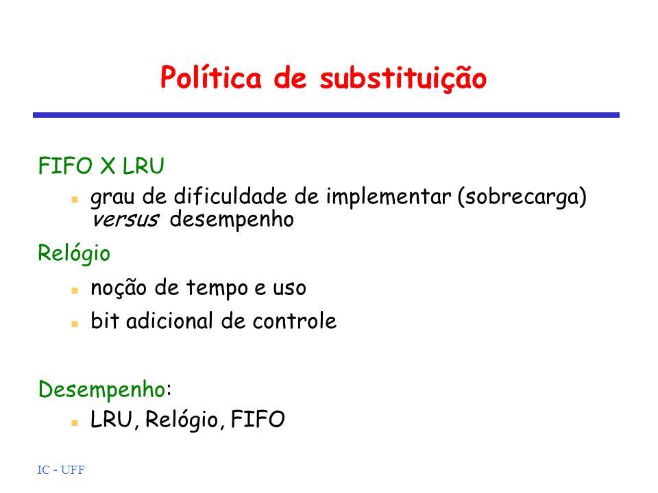 IC - UFF Política de substituição FIFO X LRU grau de dificuldade de implementar (sobrecarga) versus desempenho Relógio noção de tempo e uso bit adicio
