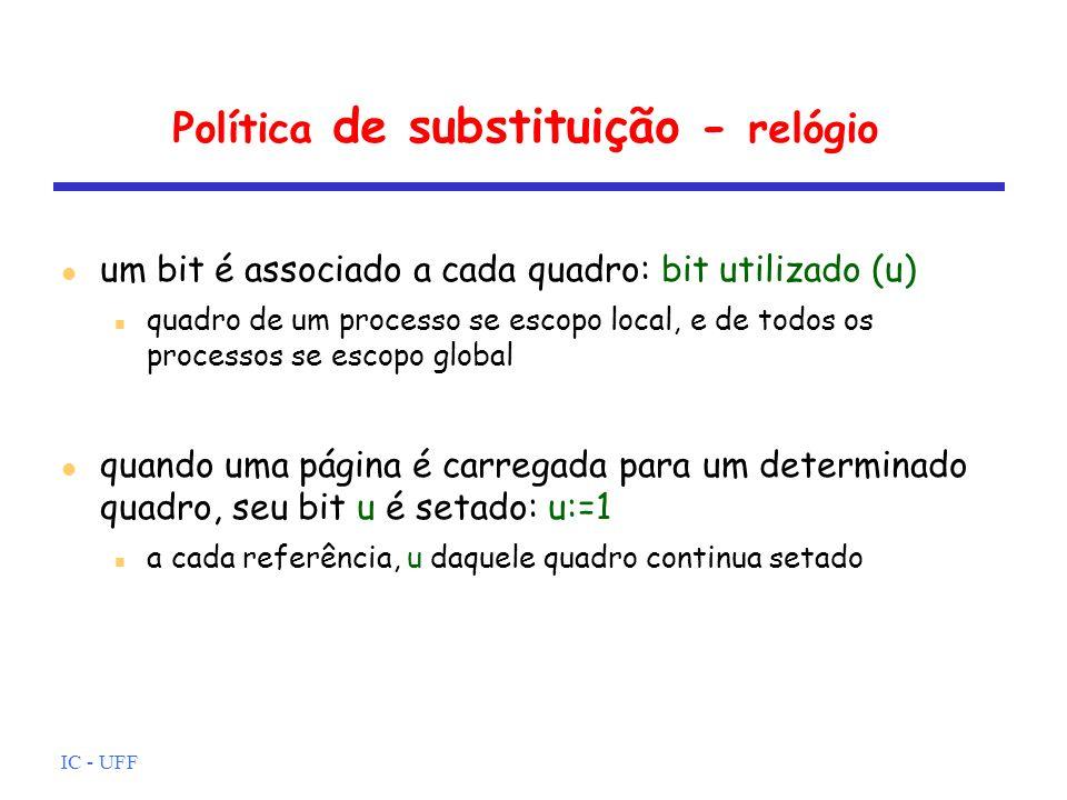 IC - UFF Política de substituição - relógio um bit é associado a cada quadro: bit utilizado (u) quadro de um processo se escopo local, e de todos os p