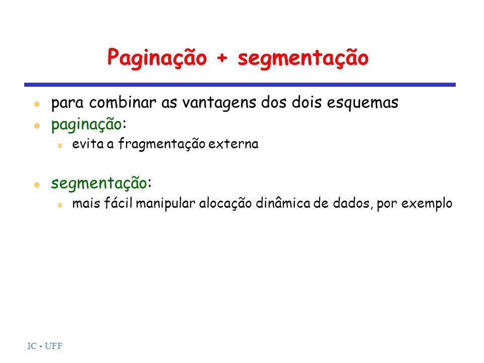 IC - UFF Paginação + segmentação para combinar as vantagens dos dois esquemas paginação: evita a fragmentação externa segmentação: mais fácil manipula