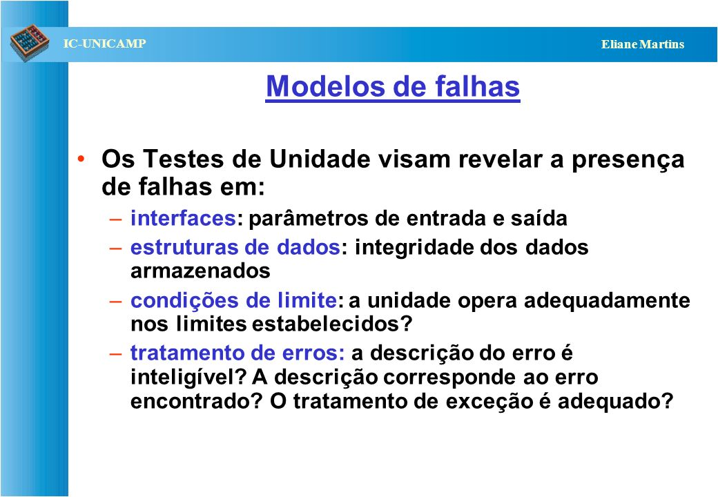 QST112 06/2001 IC-UNICAMP Eliane Martins Modelos de falhas Os Testes de Unidade visam revelar a presença de falhas em: –interfaces: parâmetros de entrada e saída –estruturas de dados: integridade dos dados armazenados –condições de limite: a unidade opera adequadamente nos limites estabelecidos.