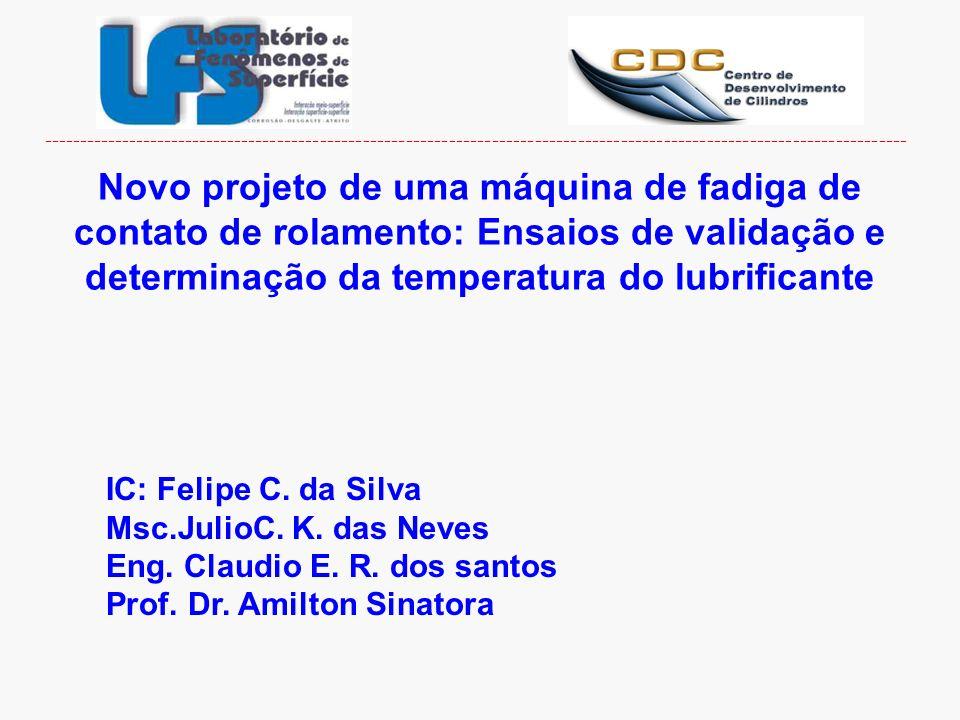 Novo projeto de uma máquina de fadiga de contato de rolamento: Ensaios de validação e determinação da temperatura do lubrificante IC: Felipe C. da Sil