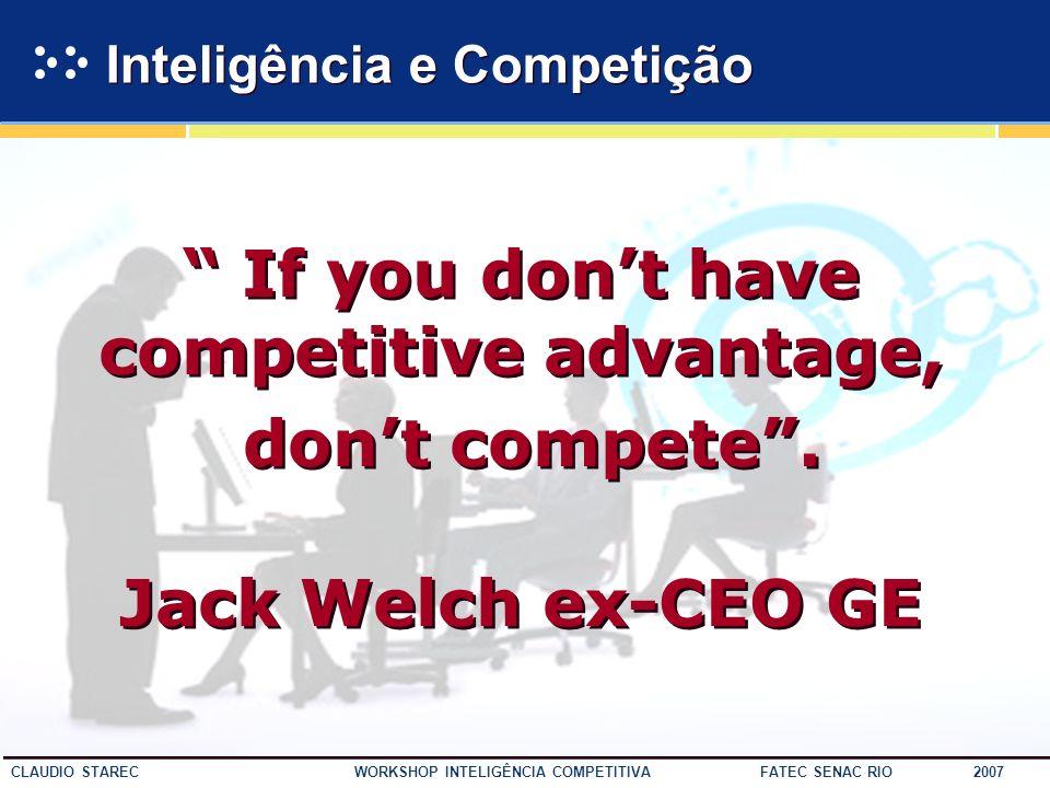 3 CLAUDIO STAREC WORKSHOP INTELIGÊNCIA COMPETITIVA FATEC SENAC RIO 2007 If you dont have competitive advantage, dont compete.