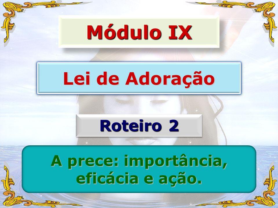 Módulo IX Lei de Adoração Roteiro 2 A prece: importância, eficácia e ação.