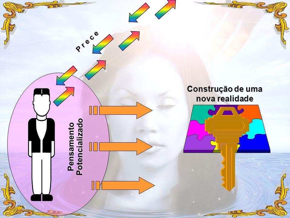 P r e c e PensamentoPotencializado Construção de uma nova realidade