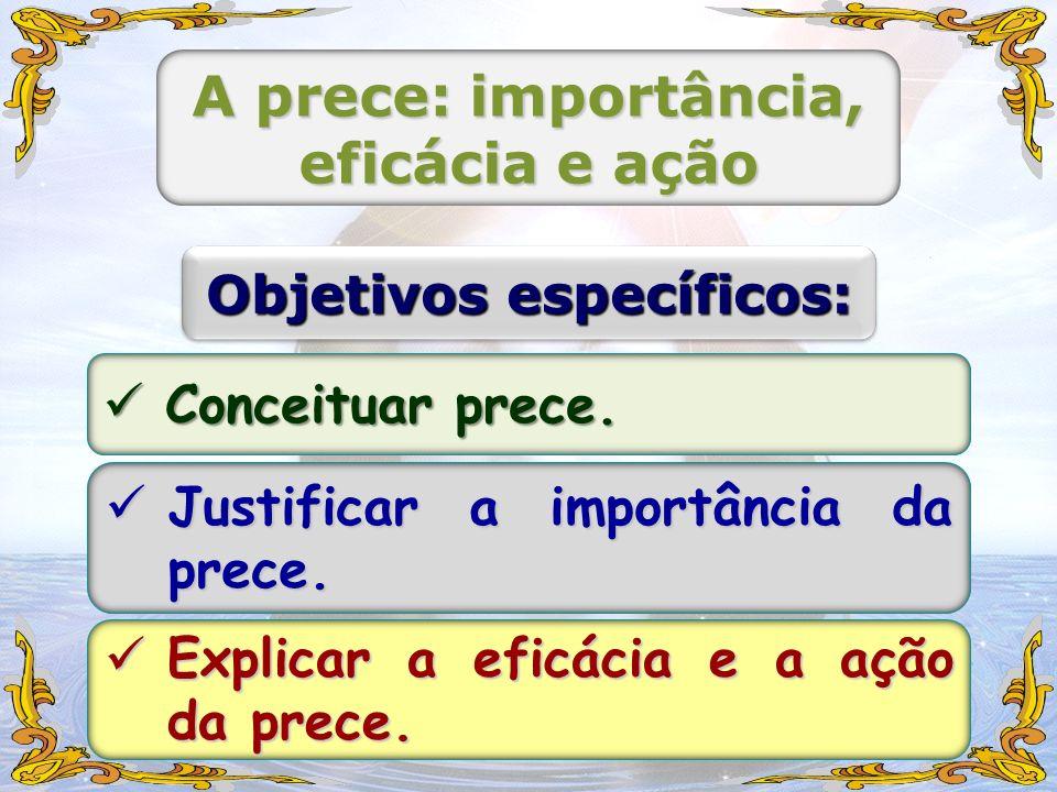 A prece: importância, eficácia e ação Objetivos específicos: Conceituar prece. Conceituar prece. Justificar a importância da prece. Justificar a impor
