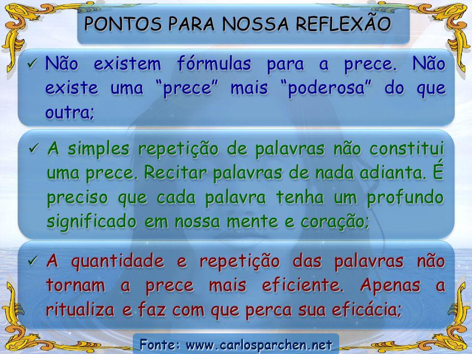 Fonte: www.carlosparchen.net PONTOS PARA NOSSA REFLEXÃO Não existem fórmulas para a prece. Não existe uma prece mais poderosa do que outra; Não existe