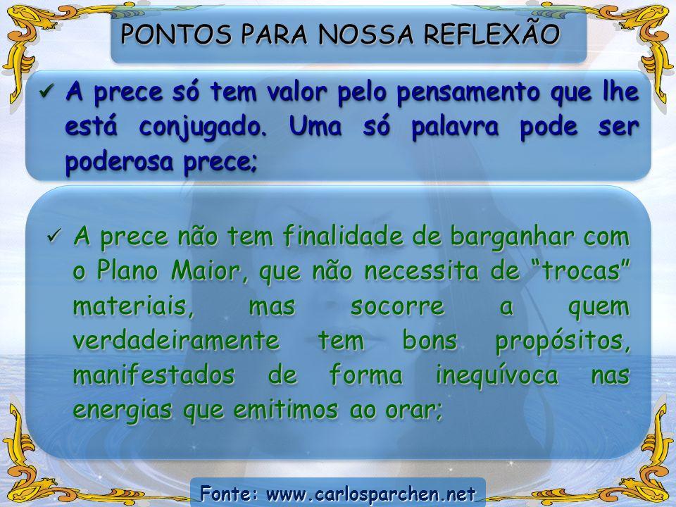 Fonte: www.carlosparchen.net PONTOS PARA NOSSA REFLEXÃO A prece só tem valor pelo pensamento que lhe está conjugado. Uma só palavra pode ser poderosa