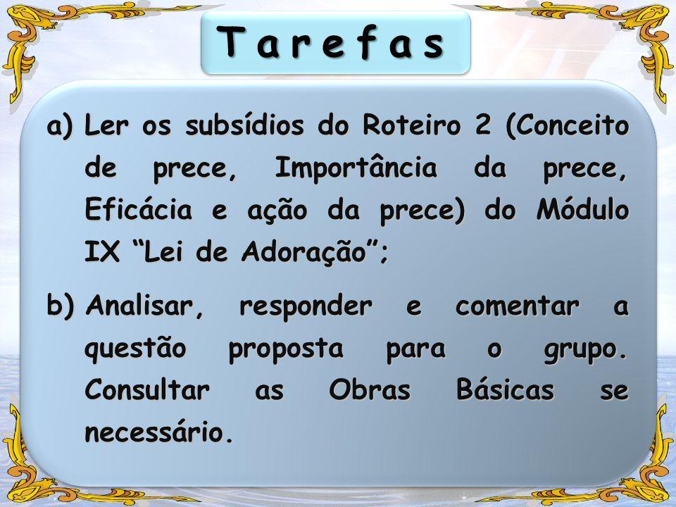TarefasTarefas a)Ler os subsídios do Roteiro 2 (Conceito de prece, Importância da prece, Eficácia e ação da prece) do Módulo IX Lei de Adoração; b)Ana