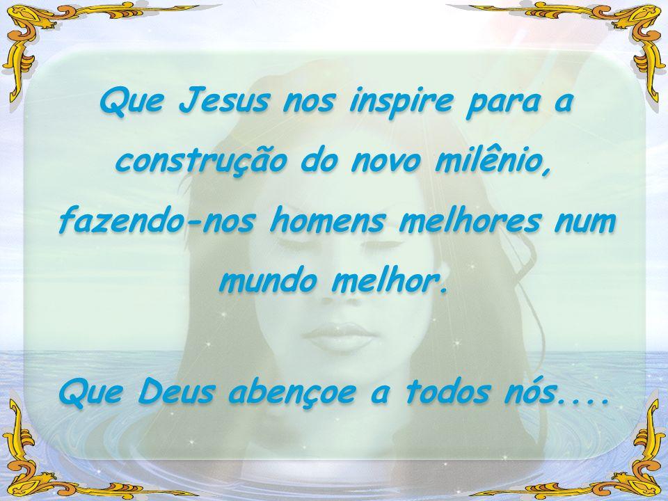 Que Jesus nos inspire para a construção do novo milênio, fazendo-nos homens melhores num mundo melhor. Que Deus abençoe a todos nós.... Que Jesus nos