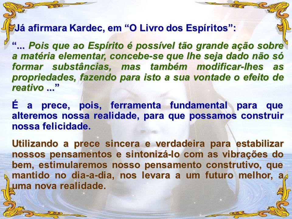 Já afirmara Kardec, em O Livro dos Espíritos: Já afirmara Kardec, em O Livro dos Espíritos:... Pois que ao Espírito é possível tão grande ação sobre a
