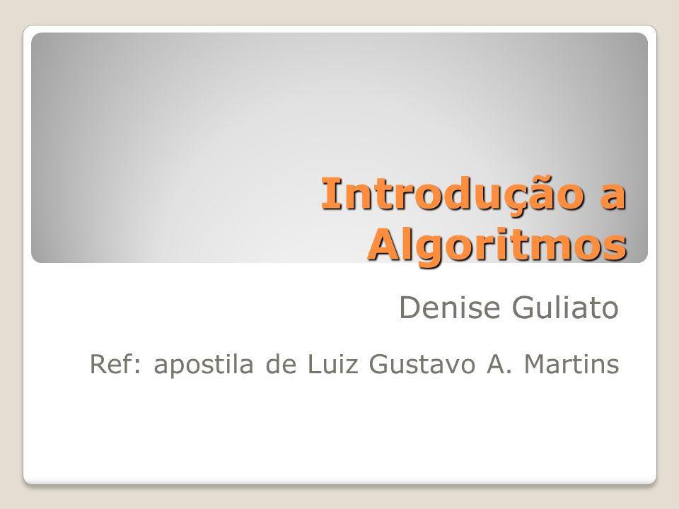 Introdução a Algoritmos Denise Guliato Ref: apostila de Luiz Gustavo A. Martins