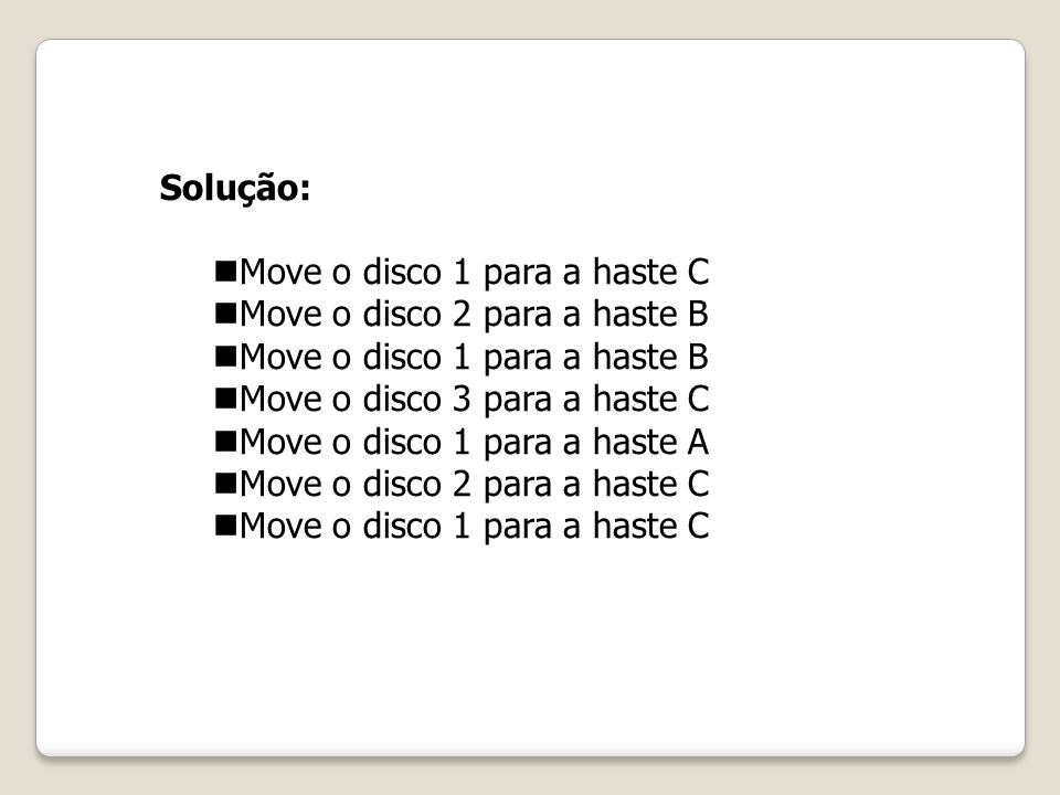 Solução: Move o disco 1 para a haste C Move o disco 2 para a haste B Move o disco 1 para a haste B Move o disco 3 para a haste C Move o disco 1 para a