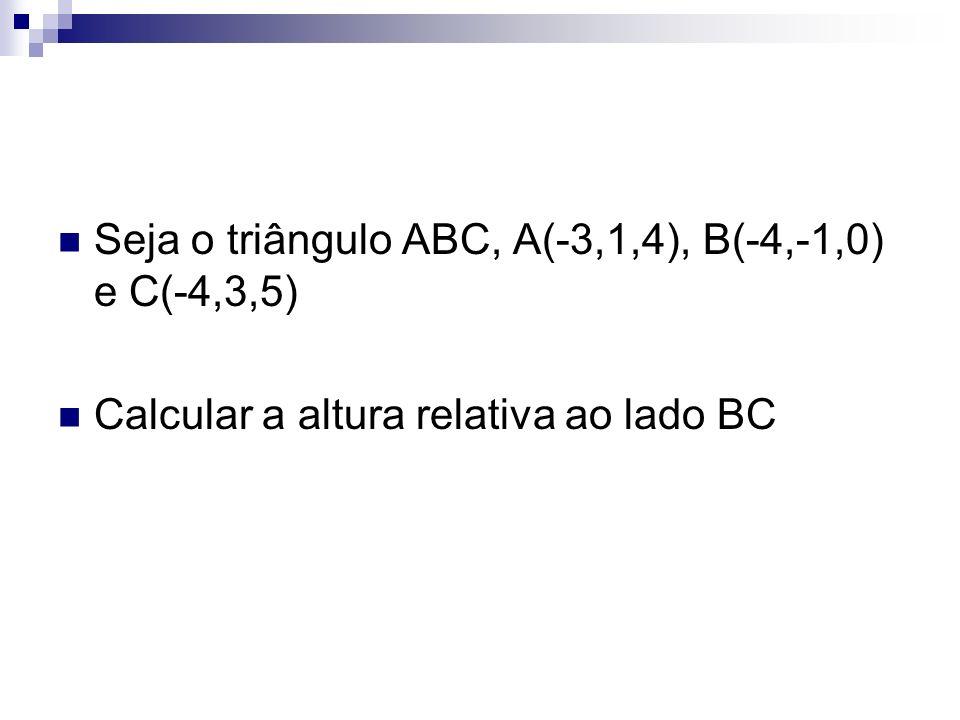 Seja o triângulo ABC, A(-3,1,4), B(-4,-1,0) e C(-4,3,5) Calcular a altura relativa ao lado BC