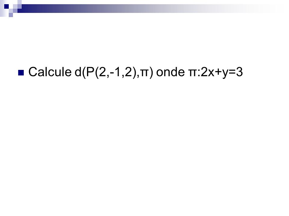 Calcule d(P(2,-1,2),π) onde π:2x+y=3