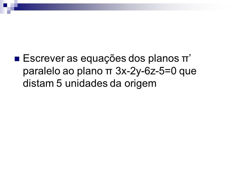 Escrever as equações dos planos π paralelo ao plano π 3x-2y-6z-5=0 que distam 5 unidades da origem