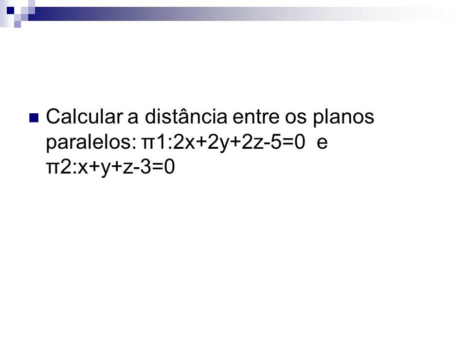 Calcular a distância entre os planos paralelos: π1:2x+2y+2z-5=0 e π2:x+y+z-3=0