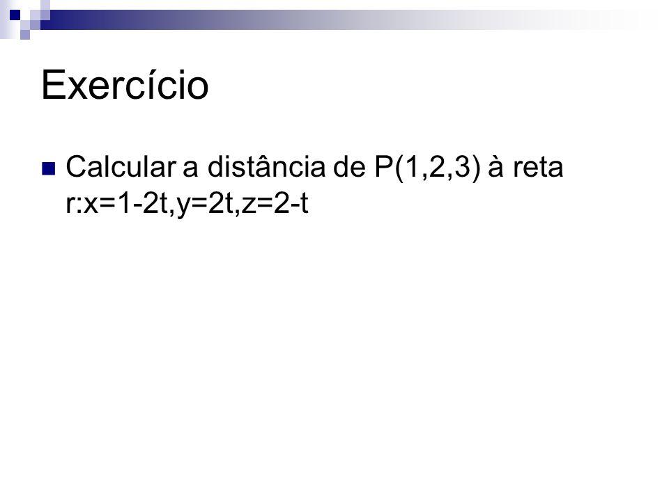 Exercício Calcular a distância de P(1,2,3) à reta r:x=1-2t,y=2t,z=2-t
