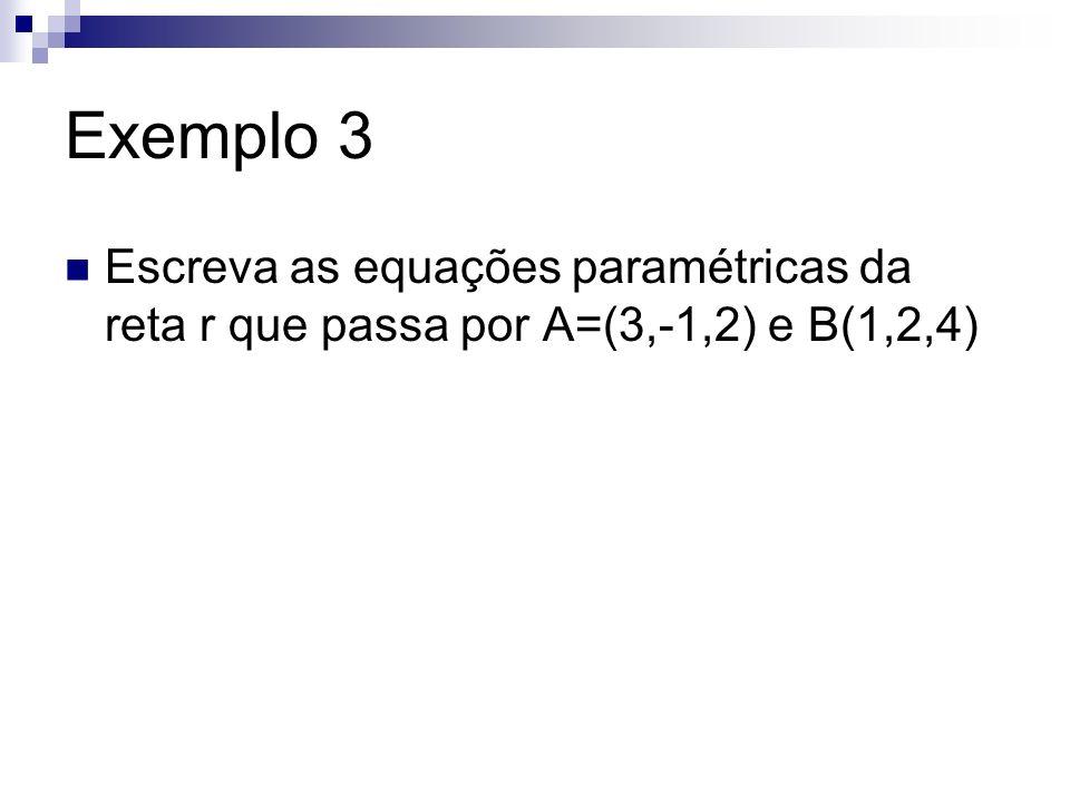 Exemplo 3 Escreva as equações paramétricas da reta r que passa por A=(3,-1,2) e B(1,2,4)