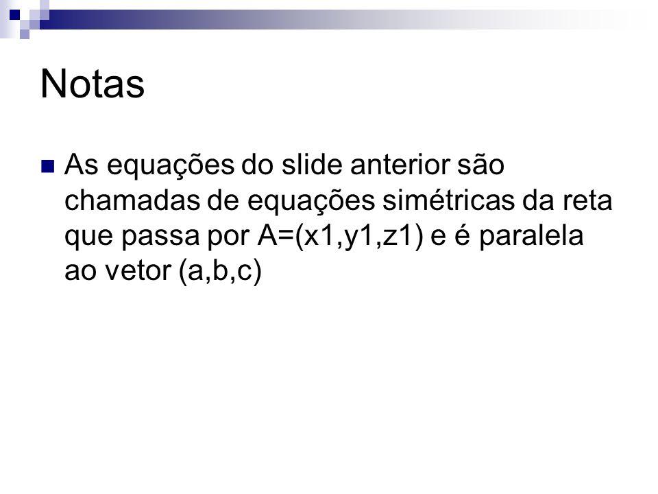 Notas As equações do slide anterior são chamadas de equações simétricas da reta que passa por A=(x1,y1,z1) e é paralela ao vetor (a,b,c)