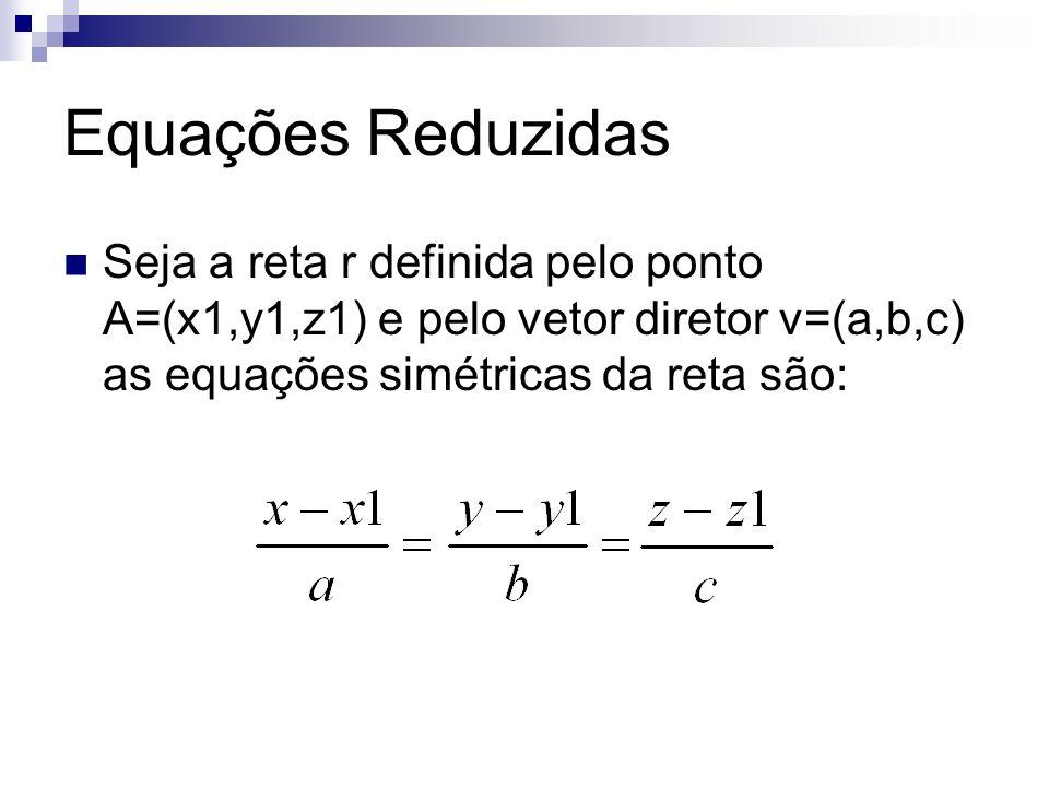 Equações Reduzidas Seja a reta r definida pelo ponto A=(x1,y1,z1) e pelo vetor diretor v=(a,b,c) as equações simétricas da reta são: