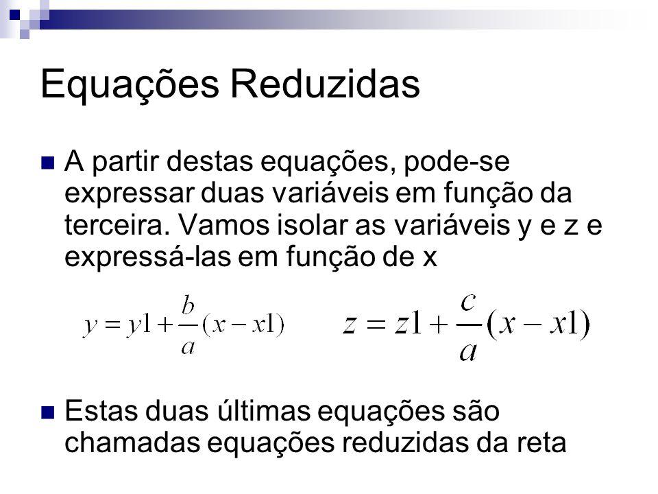 Equações Reduzidas A partir destas equações, pode-se expressar duas variáveis em função da terceira. Vamos isolar as variáveis y e z e expressá-las em