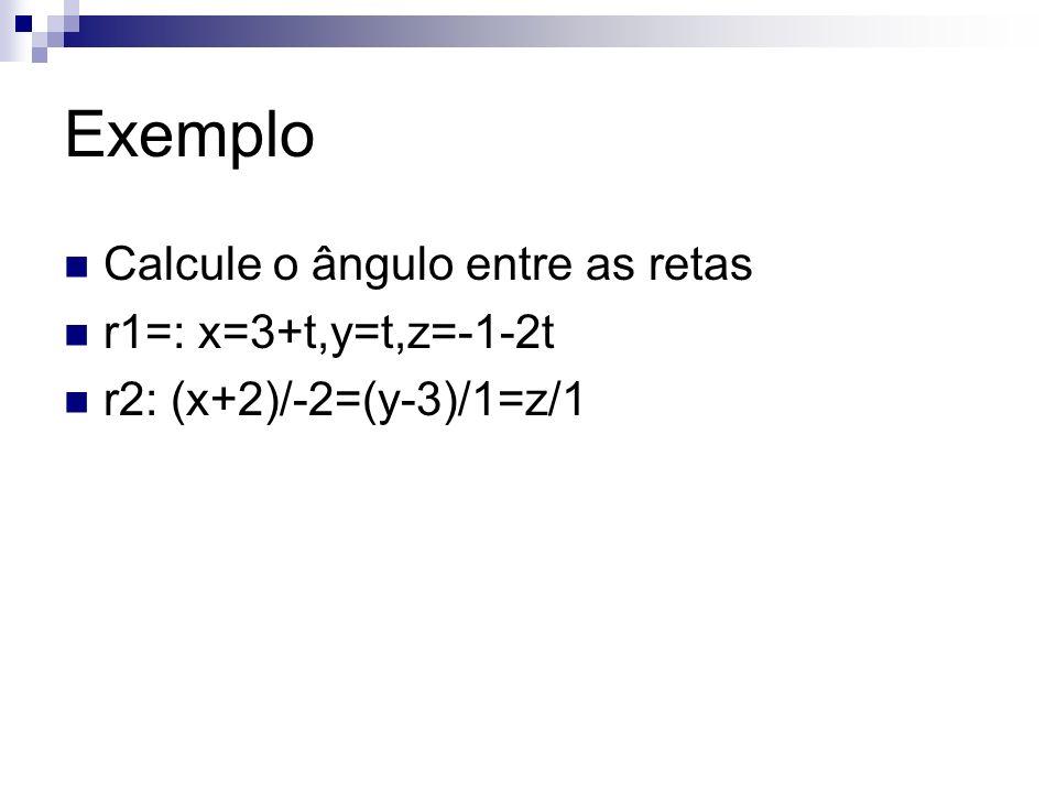 Exemplo Calcule o ângulo entre as retas r1=: x=3+t,y=t,z=-1-2t r2: (x+2)/-2=(y-3)/1=z/1