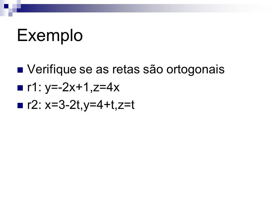 Exemplo Verifique se as retas são ortogonais r1: y=-2x+1,z=4x r2: x=3-2t,y=4+t,z=t