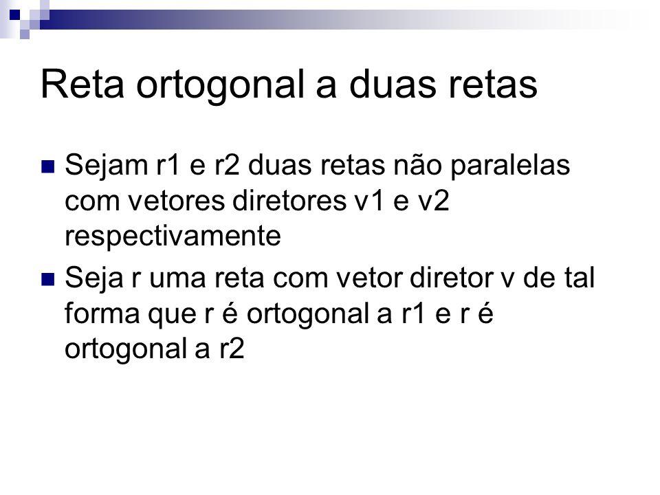 Reta ortogonal a duas retas Sejam r1 e r2 duas retas não paralelas com vetores diretores v1 e v2 respectivamente Seja r uma reta com vetor diretor v d