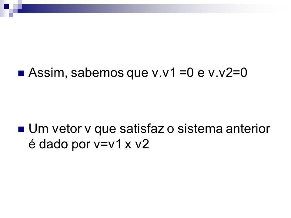 Assim, sabemos que v.v1 =0 e v.v2=0 Um vetor v que satisfaz o sistema anterior é dado por v=v1 x v2