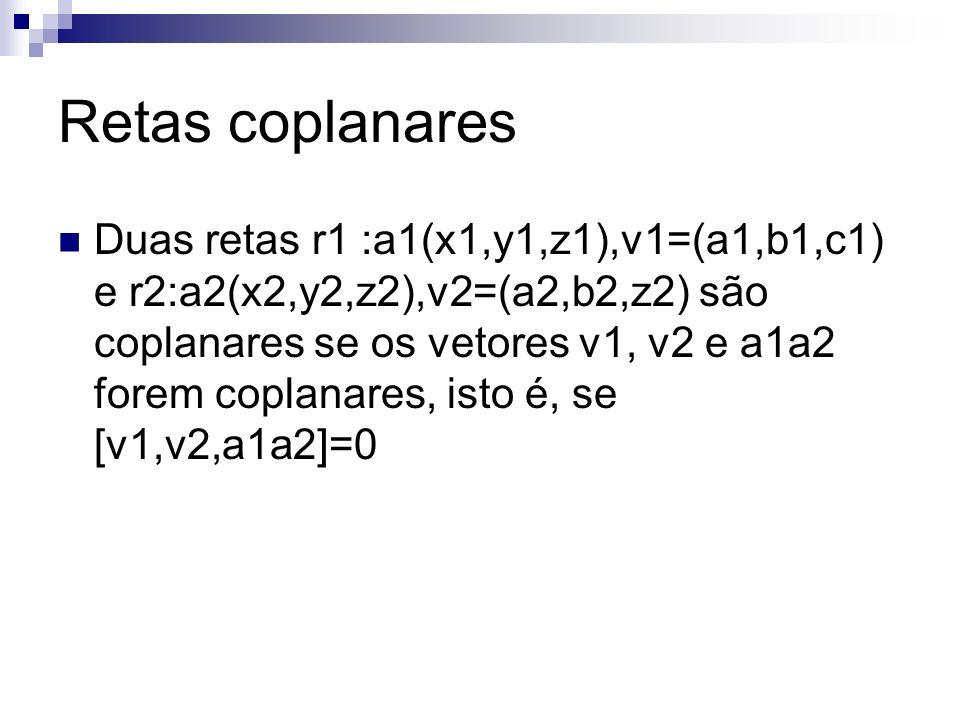 Retas coplanares Duas retas r1 :a1(x1,y1,z1),v1=(a1,b1,c1) e r2:a2(x2,y2,z2),v2=(a2,b2,z2) são coplanares se os vetores v1, v2 e a1a2 forem coplanares