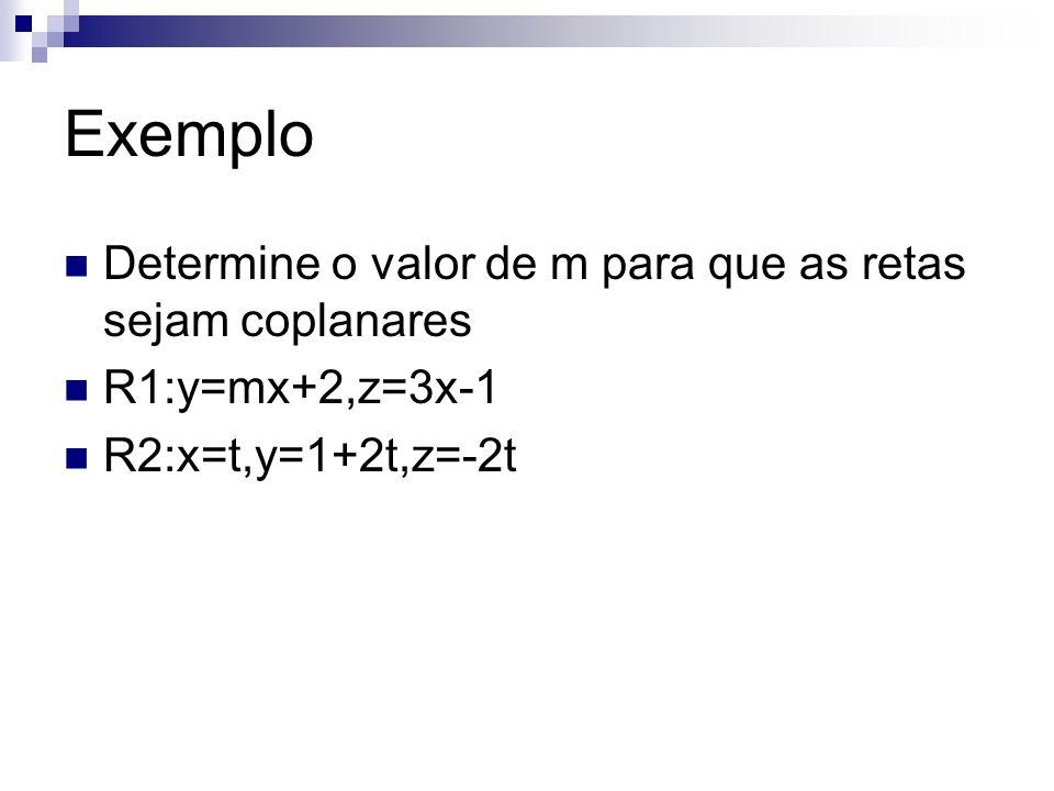 Exemplo Determine o valor de m para que as retas sejam coplanares R1:y=mx+2,z=3x-1 R2:x=t,y=1+2t,z=-2t