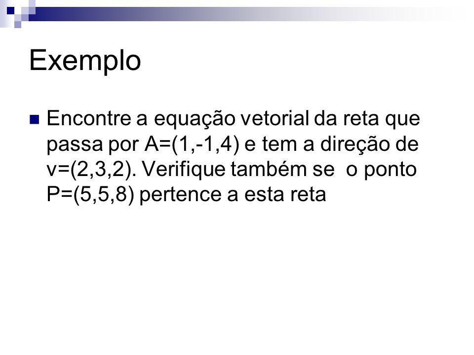 Exemplo Encontre a equação vetorial da reta que passa por A=(1,-1,4) e tem a direção de v=(2,3,2). Verifique também se o ponto P=(5,5,8) pertence a es
