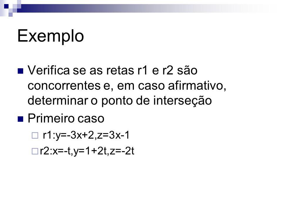 Exemplo Verifica se as retas r1 e r2 são concorrentes e, em caso afirmativo, determinar o ponto de interseção Primeiro caso r1:y=-3x+2,z=3x-1 r2:x=-t,
