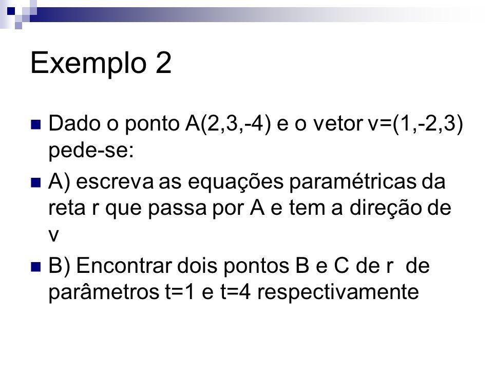 Exemplo 2 Dado o ponto A(2,3,-4) e o vetor v=(1,-2,3) pede-se: A) escreva as equações paramétricas da reta r que passa por A e tem a direção de v B) E