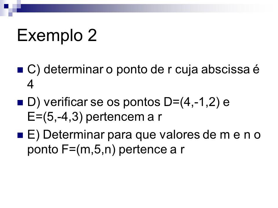 Exemplo 2 C) determinar o ponto de r cuja abscissa é 4 D) verificar se os pontos D=(4,-1,2) e E=(5,-4,3) pertencem a r E) Determinar para que valores