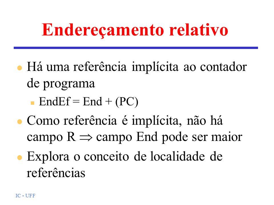 IC - UFF Endereçamento relativo l Há uma referência implícita ao contador de programa n EndEf = End + (PC) l Como referência é implícita, não há campo