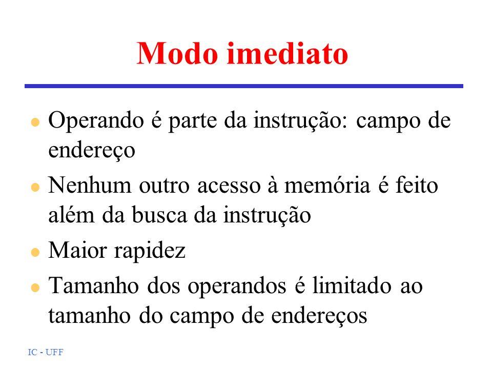 IC - UFF Modo imediato l Operando é parte da instrução: campo de endereço l Nenhum outro acesso à memória é feito além da busca da instrução l Maior r