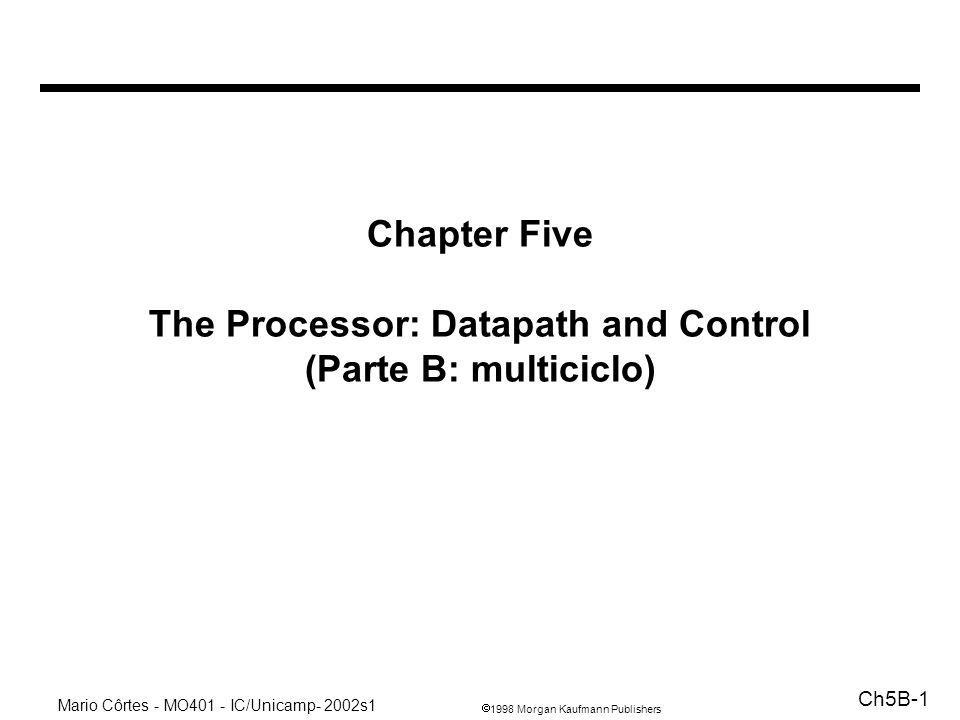 1998 Morgan Kaufmann Publishers Mario Côrtes - MO401 - IC/Unicamp- 2002s1 Ch5B-1 Chapter Five The Processor: Datapath and Control (Parte B: multiciclo