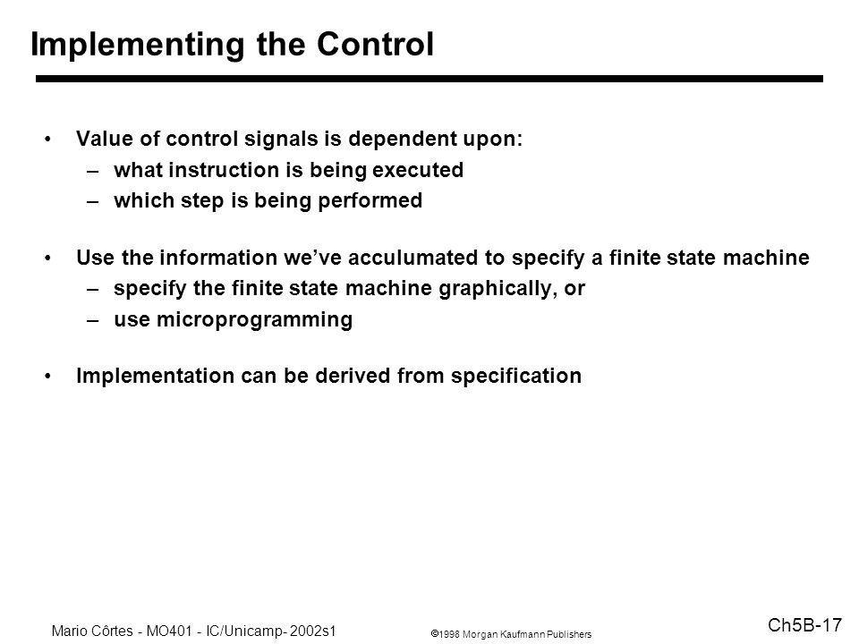 1998 Morgan Kaufmann Publishers Mario Côrtes - MO401 - IC/Unicamp- 2002s1 Ch5B-17 Value of control signals is dependent upon: –what instruction is bei