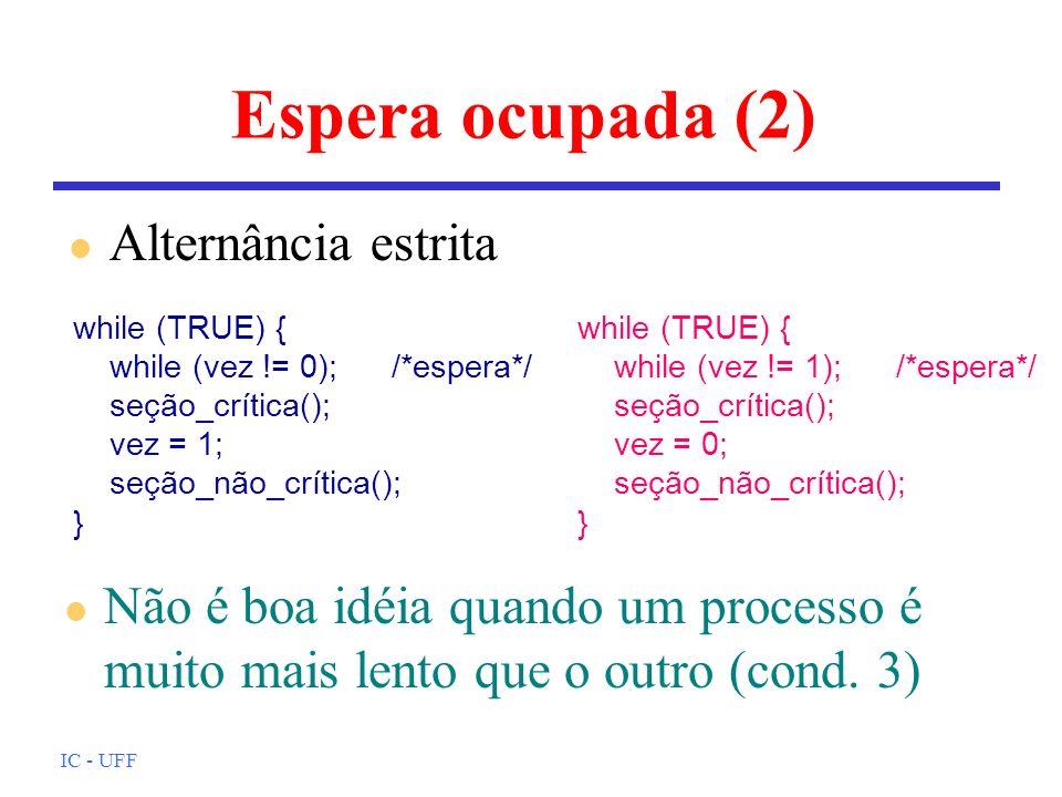 IC - UFF Espera ocupada (2) l Alternância estrita l Não é boa idéia quando um processo é muito mais lento que o outro (cond. 3) while (TRUE) { while (