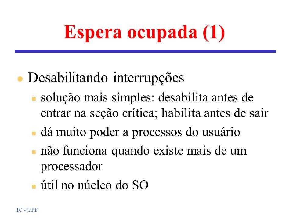 IC - UFF Espera ocupada (1) l Desabilitando interrupções n solução mais simples: desabilita antes de entrar na seção crítica; habilita antes de sair n